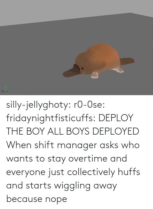 img: silly-jellyghoty: r0-0se:  fridaynightfisticuffs: DEPLOY THE BOY   ALL BOYS DEPLOYED    When shift manager asks who wants to stay overtime and everyone just collectively huffs and starts wiggling away because nope