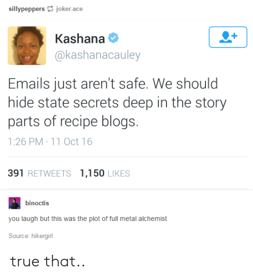 True, Metal, and Full Metal Alchemist: sillypeppersjoker-ace  Kashana  @kashanacauley  Emails just aren't safe. We should  hide state secrets deep in the story  parts of recipe blogs.  1:26 PM 11 Oct 16  391 RETWEETS 1,150 LIKES  binoctis  you laugh but this was the plot of full metal alchemist  Source: hikergirl true that..