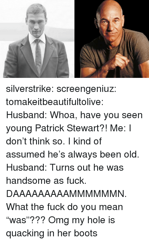 """Omg, Tumblr, and Blog: silverstrike:  screengeniuz:  tomakeitbeautifultolive:   Husband: Whoa, have you seen young Patrick Stewart?! Me: I don't think so. I kind of assumed he's always been old. Husband: Turns out he was handsome as fuck.   DAAAAAAAAAMMMMMMN.   What the fuck do you mean """"was""""???   Omg my hole is quacking in her boots"""