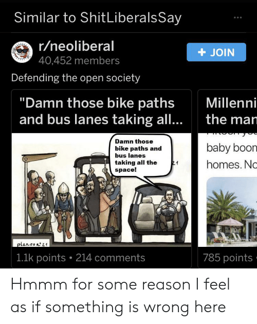 """Shit, Space, and Reason: Similar to Shit LiberalsSay  r/neoliberal  40,452 members  +JOIN  Defending the open society  """"Damn those bike paths  and bus lanes taking all...  Millenni  the man  Damn those  baby boom  bike paths and  bus lanes  taking all the  space!  21  homes. Nc  planeon21  785 points-  1.1k points 214 comments Hmmm for some reason I feel as if something is wrong here"""