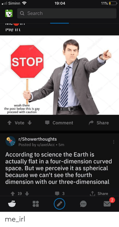 Four Dimensional: Siminn *  19:04  Search  STOP  woah there  the post below this is gay  proceed with caution  Vote  Comment  Share  r/Showerthoughts  Posted by u/axelAcc 5m  According to science the Earth is  actually flat in a four-dimension curved  space. But we perceive it as spherical  because we can't see the fourth  dimension with our three-dimensional  ↑19 ↓  1. Share  2 me_irl
