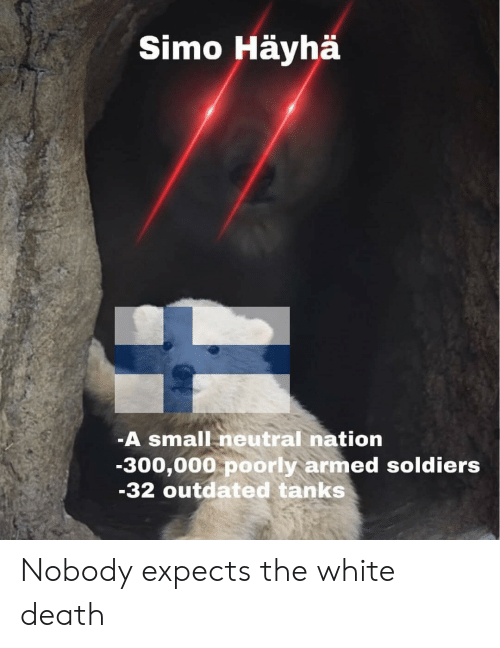 Nation: Simo Häyhä  -A small neutral nation  -300,000 poorly armed soldiers  -32 outdated tanks Nobody expects the white death