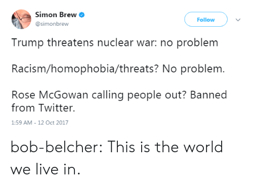 Racism, Tumblr, and Twitter: Simon Brew  @simonbrew  Follow  Trump threatens nuclear war: no problem  Racism/homophobia/threats? No problem.  Rose McGowan calling people out? Banned  from Twitter.  1:59 AM-12 Oct 2017 bob-belcher:  This is the world we live in.