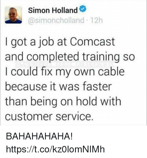 Funny, Comcast, and Got: Simon Holland  @simoncholland 12h  I got a job at Comcast  and completed training so  I could fix my own cable  because it was faster  than being on hold with  customer service. BAHAHAHAHA! https://t.co/kz0lomNIMh