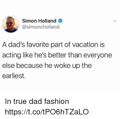 Better Than Everyone Else: Simon Holland  @simoncholland  A dad's favorite part of vacation is  acting like he's better than everyone  else because he woke up the  earliest. In true dad fashion https://t.co/tPO6hTZaLO