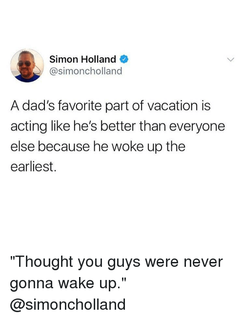 "Better Than Everyone Else: Simon Holland  @simoncholland  A dad's favorite part of vacation is  acting like he's better than everyone  else because he woke up the  earliest. ""Thought you guys were never gonna wake up."" @simoncholland"