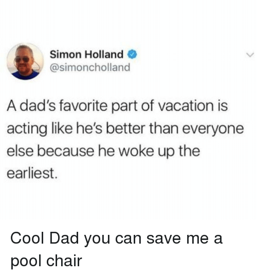 Better Than Everyone Else: Simon Holland  @simoncholland  A dad's favorite part of vacation is  acting like he's better than everyone  else because he woke up the  earliest. Cool Dad you can save me a pool chair