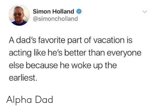 Better Than Everyone Else: Simon Holland  @simoncholland  A dad's favorite part of vacation is  acting like he's better than everyone  else because he woke up the  earliest. Alpha Dad
