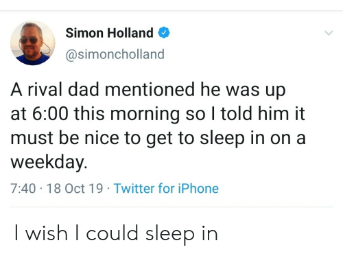 Sleep In: Simon Holland  @simoncholland  A rival dad mentioned he was up  at 6:00 this morning so I told him it  must be nice to get to sleep in on a  weekday.  7:40 18 Oct 19 Twitter for iPhone I wish I could sleep in
