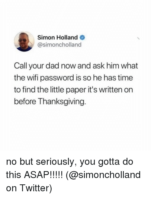 Gotta Do This: Simon Holland  @simoncholland  Call your dad now and ask him what  the wifi password is so he has time  to find the little paper it's written on  before Thanksgiving. no but seriously, you gotta do this ASAP!!!!! (@simoncholland on Twitter)