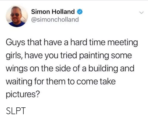 Girls, Pictures, and Time: Simon Holland  @simoncholland  Guys that have a hard time meeting  girls, have you tried painting some  wings on the side of a building and  waiting for them to come take  pictures? SLPT
