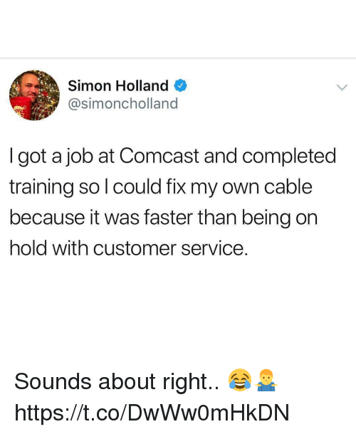 Comcast, Got, and Job: Simon Holland  @simoncholland  I got a job at Comcast and completed  training so l could fix my own cable  because it was faster than being on  hold with customer service. Sounds about right.. 😂🤷♂️ https://t.co/DwWw0mHkDN