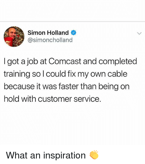 Memes, Comcast, and Inspiration: Simon Holland  @simoncholland  I got a job at Comcast and completed  training so l could fix my own cable  because it was faster than being on  hold with customer service. What an inspiration 👏