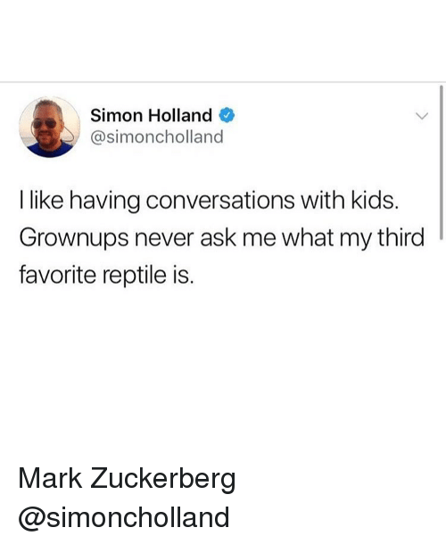 Funny, Mark Zuckerberg, and Kids: Simon Holland  @simoncholland  I like having conversations with kids.  Grownups never ask me what my third  favorite reptile is. Mark Zuckerberg @simoncholland