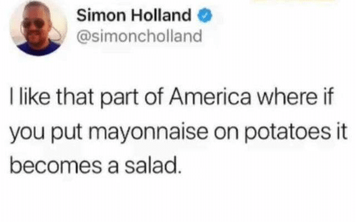 America, Dank, and 🤖: Simon Holland  @simoncholland  I like that part of America where if  you put mayonnaise on potatoes it  becomes a salad