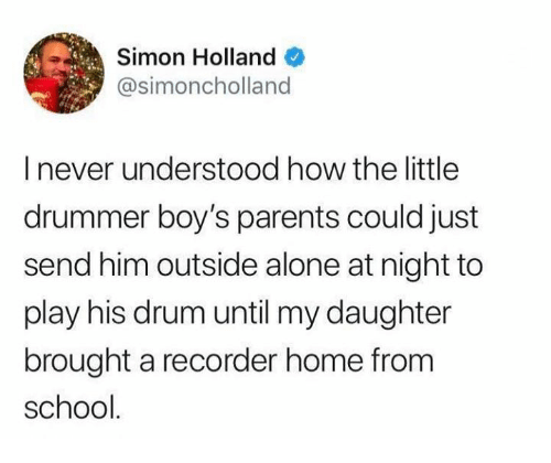 Being Alone, Dank, and Parents: Simon Holland  @simoncholland  I never understood how the little  drummer boy's parents could just  send him outside alone at night to  play his drum until my daughter  brought a recorder home from  school