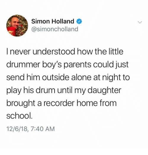 Being Alone, Memes, and Parents: Simon Holland  @simoncholland  I never understood how the little  drummer boy's parents could just  send him outside alone at night to  play his drum until my daughter  brought a recorder home from  school  12/6/18, 7:40 AM