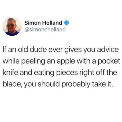 Advice, Apple, and Blade: Simon Holland  @simoncholland  If an old dude ever gives you advice  while peeling an apple with a pocket  knife and eating pieces right off the  blade, you should probably take it.