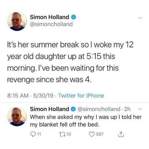 Ive Been Waiting For This: Simon Holland  @simoncholland  It's her summer break so I woke my 12  year old daughter up at 5:15 this  morning. I've been waiting for this  revenge since she was 4  8:15 AM 5/30/19 Twitter for iPhone  Simon Holland@simoncholland 2h  When she asked my why I was up I told her  my blanket fell off the bed.  11  t10  387
