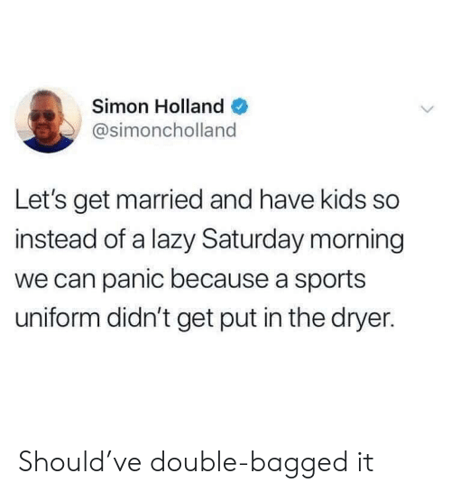 Dryer: Simon Holland  @simoncholland  Let's get married and have kids so  instead of a lazy Saturday morning  we can panic because a sports  uniform didn't get put in the dryer. Should've double-bagged it