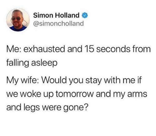 Tomorrow, Wife, and Arms: Simon Holland  @simoncholland  Me: exhausted and 15 seconds from  falling asleep  My wife: Would you stay with me if  we woke up tomorrow and my arms  and legs were gone?