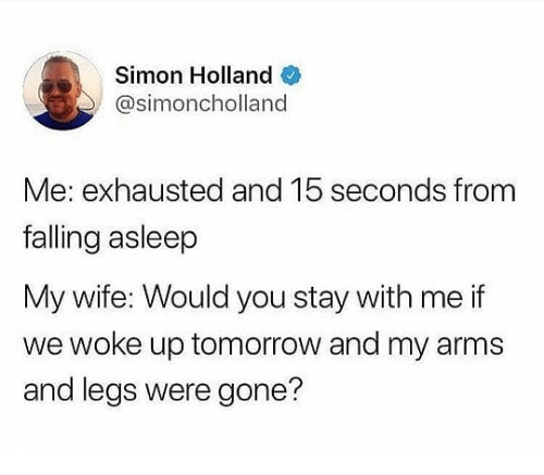 Tomorrow, Wife, and Dank Memes: Simon Holland  @simoncholland  Me: exhausted and 15 seconds from  falling asleep  My wife: Would you stay with me if  we woke up tomorrow and my arms  and legs were gone?