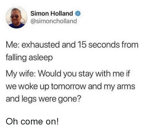 oh come on: Simon Holland  @simoncholland  Me: exhausted and 15 seconds from  falling asleep  My wife: Would you stay with me if  we woke up tomorrow and my arms  and legs were gone? Oh come on!