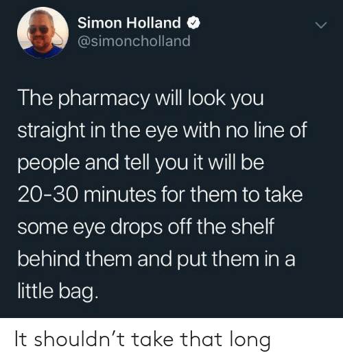 Pharmacy, The Pharmacy, and Eye: Simon Holland  @simoncholland  The pharmacy will look you  straight in the eye with no line of  people and tell you it will be  20-30 minutes for them to take  some eye drops off the shelf  behind them and put them in a  little bag. It shouldn't take that long