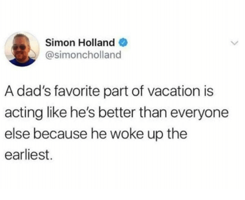 Better Than Everyone Else: Simon Hollande  @simoncholland  A dad's favorite part of vacation is  acting like he's better than everyone  else because he woke up the  earliest.