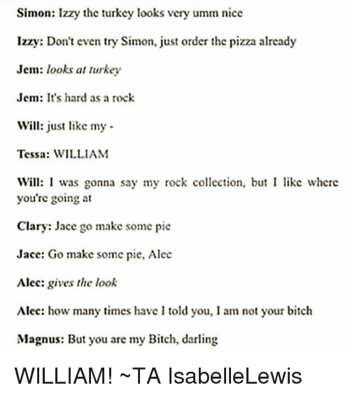 Bitch, How Many Times, and Memes: Simon: Izzy the turkey looks vcry umm nice  Izzy: Don't even try Simon, just order the pizza already  Jem: looks at turkey  Jem: It's hard as a rock  Will: just like my  Tessa: WILLIAM  Will: I was gonna say my rock collection, but I like where  you're going at  Clary: Jace go make somc pie  Jace: Go make some pie, Alec  Alec: gives the look  Alec: how many times have I told you, I am not your bitch  Magnus: But you are my Bitch, darling WILLIAM! ~TA IsabelleLewis