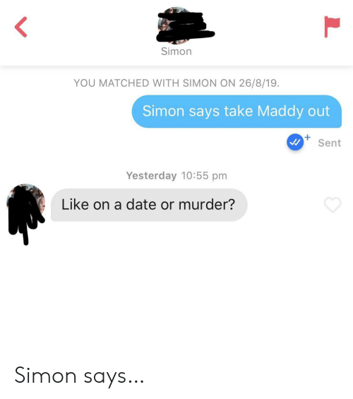 Date, Murder, and Yesterday: Simon  YOU MATCHED WITH SIMON ON 26/8/19  Simon says take Maddy out  +  Sent  Yesterday 10:55 pm  Like on a date or murder?  L Simon says…