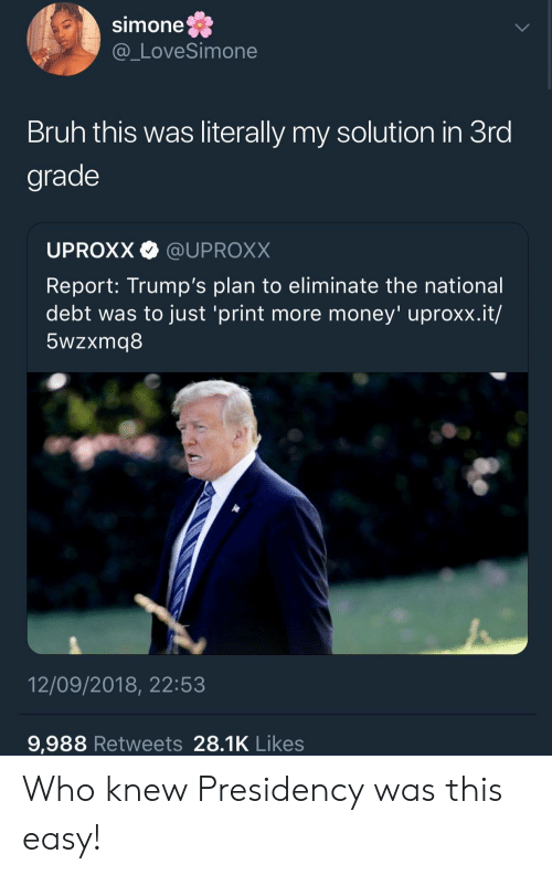 Bruh, Money, and The National: Simone  @_LoveSimone  Bruh this was literally my solution in 3ro  grade  UPROXX @UPROXX  Report: Trump's plan to eliminate the national  debt was to just 'print more money' uproxx.it/  5wzxmq8  12/09/2018, 22:53  9,988 Retweets 28.1K Likes Who knew Presidency was this easy!