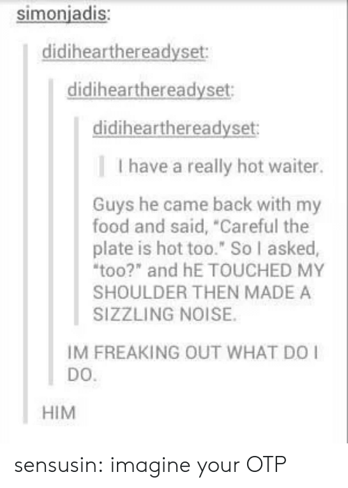 """OTP: simonjadis:  didihearthereadyset  didihearthereadyset  didihearthereadyset  I have a really hot waiter.  Guys he came back with my  food and said, Careful the  plate is hot too."""" So I asked,  too?"""" and hE TOUCHED MY  SHOULDER THEN MADE A  SIZZLING NOISE.  IM FREAKING OUT WHAT DO  DO.  HIM sensusin:  imagine your OTP"""