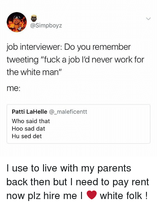 "Memes, Parents, and Work: @Simpboyz  job interviewer: Do you remember  tweeting ""fuck a job l'd never work for  the white man""  me  Patti LaHelle maleficentt  Who said that  Hoo sad dat  Hu sed det I use to live with my parents back then but I need to pay rent now plz hire me I ❤️ white folk !"