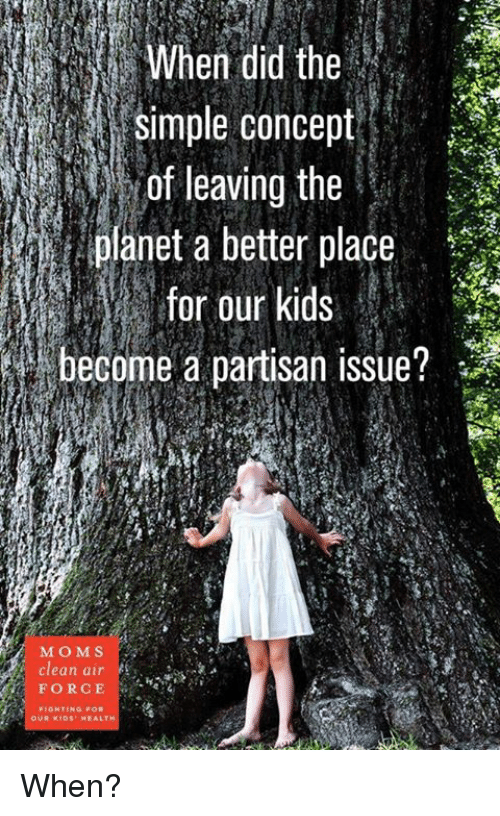 partisan: simple concept  of leaving the  planet a better place  for our kids  i become a partisan issue?  MO M S  Clean air  FORCE  FIGHTING FOR  OUR KIDS HEALT When?