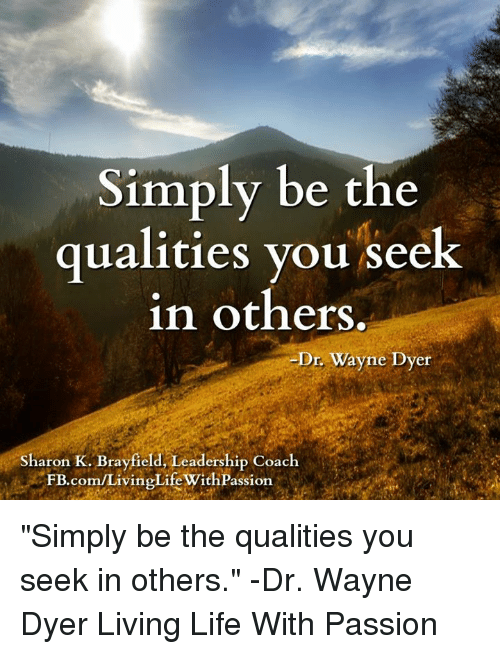 Simply Be The Qualities You Seek In Others Dr Wayne Dyer Sharon K