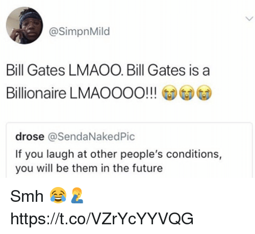 Bill Gates, Future, and Smh: @SimpnMild  Bill Gates LMAOO. Bill Gates is a  Billionaire LMAOOOO!!!  drose @SendaNakedPic  If you laugh at other people's conditions,  you will be them in the future Smh 😂🤦♂️ https://t.co/VZrYcYYVQG