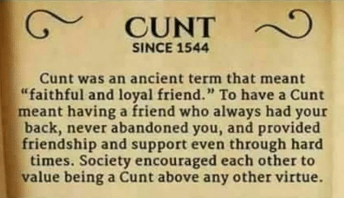 """hard times: SINCE 1544  Cunt was an ancient term that meant  """"faithful and loyal friend."""" To have a Cunt  meant having a friend who always had your  back, never abandoned you, and provided  friendship and support even through hard  times. Society encouraged each other to  value being a Cunt above any other virtue."""