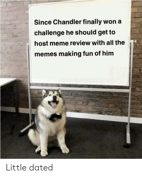 Meme, Memes, and All The: Since Chandler finally won a  challenge he should get to  host meme review with all the  memes making fun of him Little dated