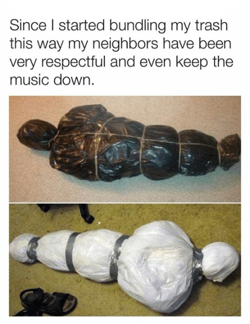 Dank, Music, and Trash: Since I started bundling my trash  this way my neighbors have been  very respectful and even keep the  music down.
