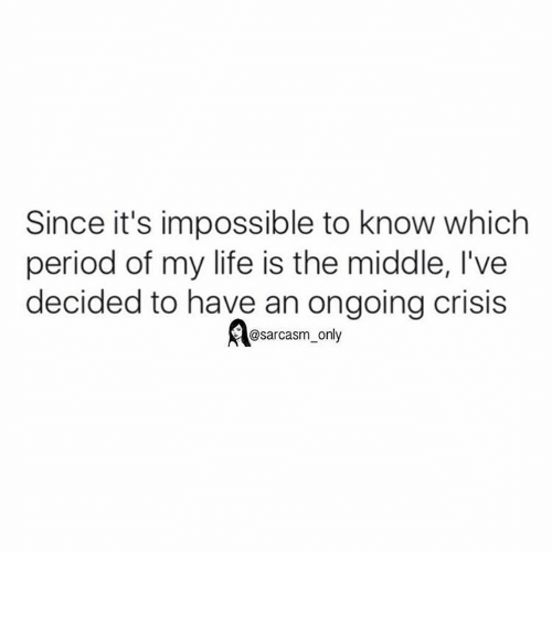 Funny, Memes, and Period: Since it's impossible to know which  period of my life is the middle, l've  decided to have an ongoing crisis  @sarcasm only ⠀