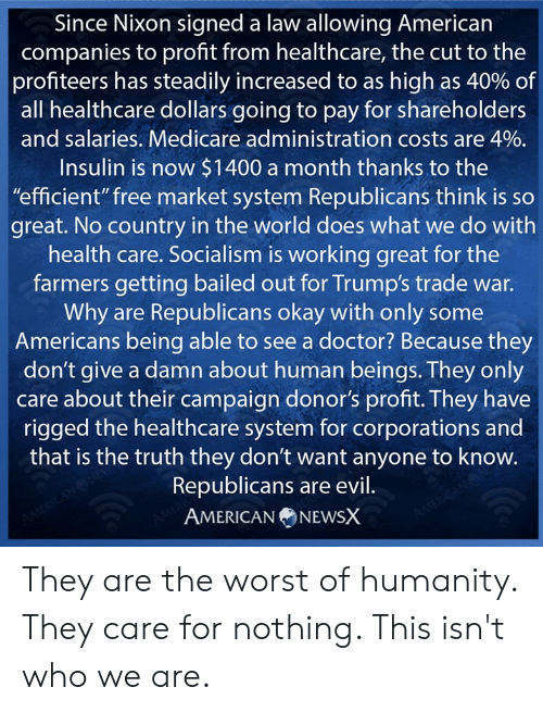 """Bailed Out: Since Nixon signed a law allowing American  companies to profit from healthcare, the cut to the  profiteers has steadily increased to as high as 40% of  all healthcare dollars going to pay for shareholders  and salaries. Medicare administration costs are 4%.  Insulin is now $1400 a month thanks to the  """"efficient"""" free market system Republicans think is so  great. No country in the world does what we do with  health care. Socialism is working great for the  farmers getting bailed out for Trump's trade war.  Why are Republicans okay with only some  Americans being able to see a doctor? Because they  don't give a damn about human beings. They only  care about their campaign donor's proft. They have  rigged the healthcare system for corporations and  that is the truth they don't want anyone to know  Republicans are evil  AMERICANNEWSX They are the worst of humanity. They care for nothing. This isn't who we are."""