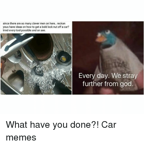 Cleverity: since there are so many clever men on here.. reckon  yous have ideas on how to get a bold lock nut off a car?  tried every tool possible and an a  further from god What have you done?! Car memes