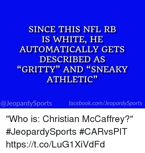 """Facebook, Nfl, and Sports: SINCE THIS NFL REB  IS WHITE, HE  AUTOMATICALLY GETS  DESCRIBED AS  """"GRITTY"""" AND """"SNEAKY  ATHLETIC""""  @JeopardySports facebook.com/JeopardySports """"Who is: Christian McCaffrey?"""" #JeopardySports #CARvsPIT https://t.co/LuG1XiVdFd"""