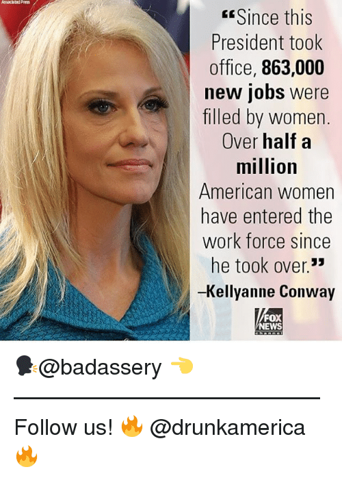 Conway, Memes, and News: Since this  President took  office, 863,000  new jobs were  filled by women.  Over half a  million  American women  have entered the  work force since  he took over.  -Kellyanne Conway  35  FOX  NEWS 🗣@badassery 👈 —————————————— Follow us! 🔥 @drunkamerica 🔥
