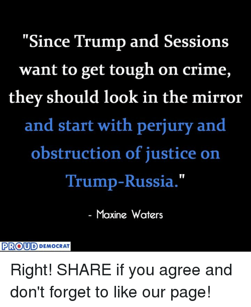 "Crime, Justice, and Mirror: ""Since Trump and Sessions  want to get tough on crime,  they should look in the mirror  and start with perjury and  obstruction of justice on  Trump-Russia.""  Maxine Waters  PROUD  DEMOCRAT Right!  SHARE if you agree and don't forget to like our page!"