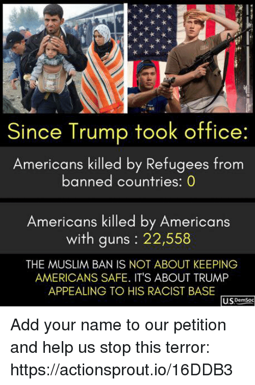 Guns, Muslim, and Help: Since Trump took office:  Americans killed by Refugees from  banned countries: 0  Americans killed by Americans  with guns : 22,558  THE MUSLIM BAN IS NOT ABOUT KEEPING  AMERICANS SAFE. ITS ABOUT TRUMP  APPEALING TO HIS RACIST BASE  U.SDemSoc Add your name to our petition and help us stop this terror: https://actionsprout.io/16DDB3