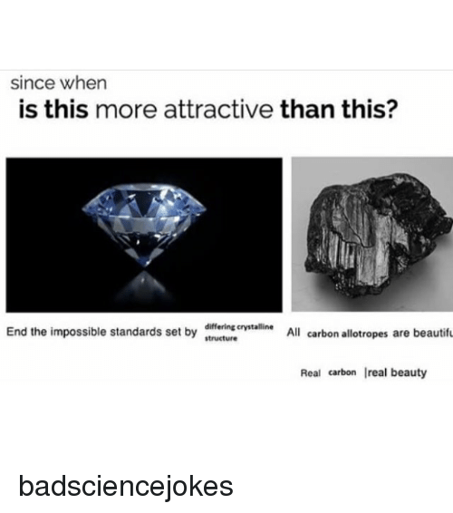 Memes, 🤖, and Als: since when  is this more attractive than this?  End the impossible standards set by  standards set b  differing crystalline  structure  Al  All carbon allotropes are beautifu  Real carbon real beauty badsciencejokes
