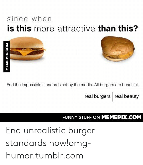 Since When: since when  is this more attractive than this?  End the impossible standards set by the media. All burgers are beautiful.  real burgers real beauty  FUNNY STUFF ON MEMEPIX.COM  MEMEPIX.COM End unrealistic burger standards now!omg-humor.tumblr.com