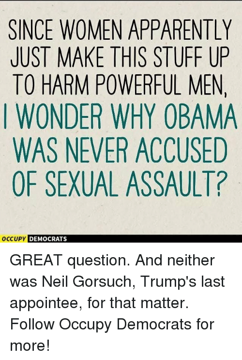 Neil Gorsuch: SINCE WOMEN APPARENTLY  JUST MAKE THIS STUFF UP  TO HARM POWERFUL MEN  I WONDER WHY OBAMA  WAS NEVER ACCUSED  OF SEXUAL ASSAULT?  OccuPy DEMO  DEMOCRATS GREAT question. And neither was Neil Gorsuch, Trump's last appointee, for that matter. Follow Occupy Democrats for more!